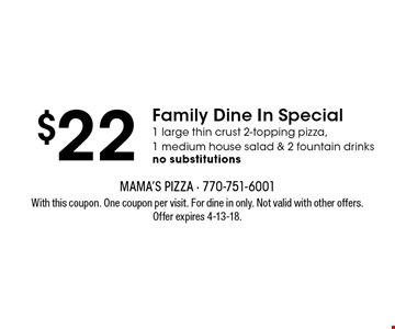 $22 Family Dine In Special 1 large thin crust 2-topping pizza,1 medium house salad & 2 fountain drinks no substitutions. With this coupon. One coupon per visit. For dine in only. Not valid with other offers. Offer expires 4-13-18.