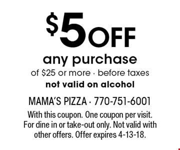 $5 OFF any purchase of $25 or more - before taxesnot valid on alcohol. With this coupon. One coupon per visit. For dine in or take-out only. Not valid with other offers. Offer expires 4-13-18.