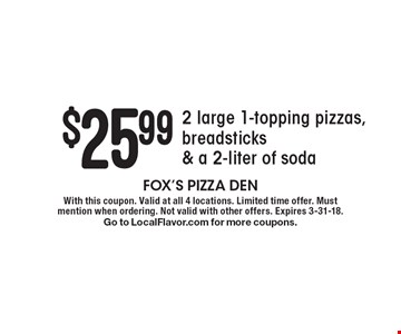 $25.99 2 large 1-topping pizzas, breadsticks & a 2-liter of soda . With this coupon. Valid at all 4 locations. Limited time offer. Must mention when ordering. Not valid with other offers. Expires 3-31-18. Go to LocalFlavor.com for more coupons.