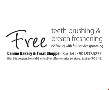 Free teeth brushing & breath freshening ($5 Value) with full-service grooming. With this coupon. Not valid with other offers or prior services. Expires 3-30-18.