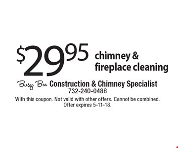$29.95 chimney & fireplace cleaning. With this coupon. Not valid with other offers. Cannot be combined. Offer expires 5-11-18.