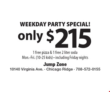 Only $215 WEEKDAY PARTY SPECIAL! 1 free pizza & 1 free 2 liter soda. Mon.-Fri. (10-25 kids) - including Friday nights.