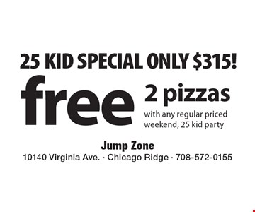25 KID SPECIAL ONLY. $315! Free 2 pizzas with any regular priced weekend, 25 kid party.