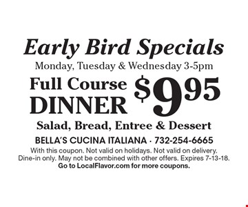 Early Bird Specials Monday, Tuesday & Wednesday 3-5pm - $9.95 Full Course Dinner: Salad, Bread, Entree & Dessert. With this coupon. Not valid on holidays. Not valid on delivery. Dine-in only. May not be combined with other offers. Expires 7-13-18. Go to LocalFlavor.com for more coupons.
