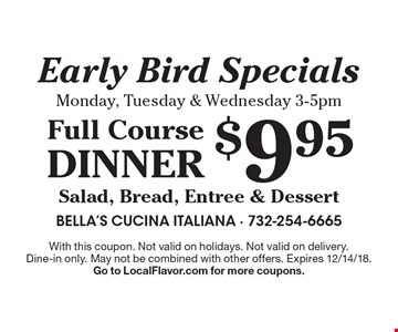 Early Bird Specials Monday, Tuesday & Wednesday 3-5pm. $9.95 Full Course Dinner Salad, Bread, Entree & Dessert. With this coupon. Not valid on holidays. Not valid on delivery. Dine-in only. May not be combined with other offers. Expires 12/14/18. Go to LocalFlavor.com for more coupons.