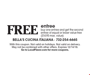 Free entree buy one entree and get the second entree of equal or lesser value free ($14.95 max. value). With this coupon. Not valid on holidays. Not valid on delivery. May not be combined with other offers. Expires 12/14/18. Go to LocalFlavor.com for more coupons.