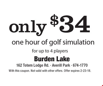 only $34 one hour of golf simulation for up to 4 players. With this coupon. Not valid with other offers. Offer expires 2-23-18.
