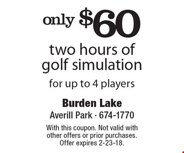 only $60 two hours of golf simulation for up to 4 players. With this coupon. Not valid with other offers or prior purchases. Offer expires 2-23-18.