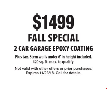 Fall Special $1499 2 Car Garage Epoxy Coating Plus tax. Stem walls under 6' in height included. 420 sq. ft. max. to qualify.. Not valid with other offers or prior purchases. Expires 11/23/18. Call for details.
