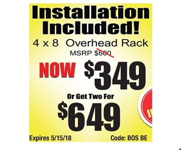 $349 4x8 overhead rack, two for $649. Expires 5/15/18Code: BOS BE