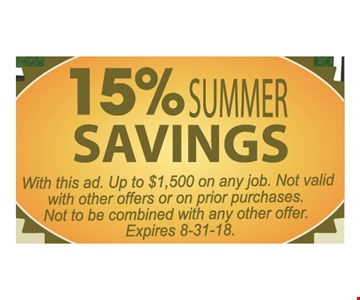 15% Summer savings. With this ad. Up to $1,500 on any job. Not valid with other offer or on prior purchases. Not to be combined with any other offer. Expires 8-31-18.