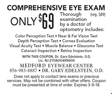 Only $69 Comprehensive Eye Exam. Thorough examination by a doctor of optometry includes: Color Perception Test - Near & Far Vision Test Depth Perception Test - Cornea Evaluation -  Visual Acuity Test - Muscle Balance - Glaucoma Test - Cataract Inspection - Retina Inspection (reg. $89). Does not apply to contact lens exams or previous services. May not be combined with other offers. Coupon must be presented at time of order. Expires 3-9-18.
