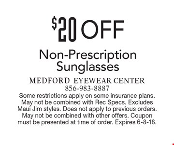 $20 Off Non-Prescription Sunglasses. Some restrictions apply on some insurance plans. May not be combined with Rec Specs. Excludes Maui Jim styles. Does not apply to previous orders. May not be combined with other offers. Coupon must be presented at time of order. Expires 6-8-18.