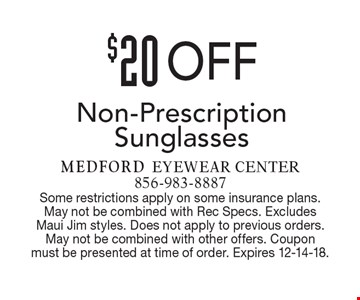 $20 Off Non-Prescription Sunglasses. Some restrictions apply on some insurance plans. May not be combined with Rec Specs. Excludes Maui Jim styles. Does not apply to previous orders. May not be combined with other offers. Coupon must be presented at time of order. Expires 12-14-18.