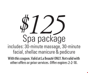 $125 Spa package. Includes: 30-minute massage, 30-minute facial, shellac manicure & pedicure. With this coupon. Valid at La Beaute ONLY. Not valid with other offers or prior services. Offer expires 2-2-18.