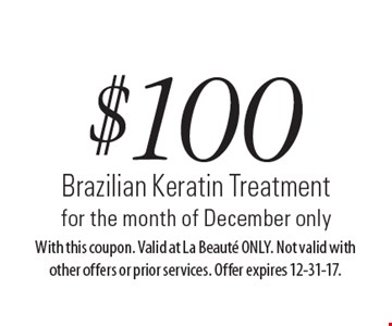$100 Brazilian Keratin Treatment for the month of December only. With this coupon. Valid at La Beaute ONLY. Not valid with other offers or prior services. Offer expires 12-31-17.