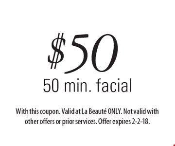 $50 50 min. facial. With this coupon. Valid at La Beaute ONLY. Not valid with other offers or prior services. Offer expires 2-2-18.