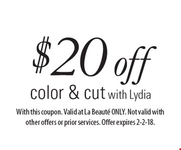 $20 off color & cut with Lydia. With this coupon. Valid at La Beaute ONLY. Not valid with other offers or prior services. Offer expires 2-2-18.