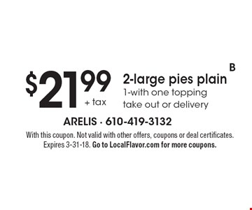 $21.99 + tax 2-large pies plain 1-with one topping 