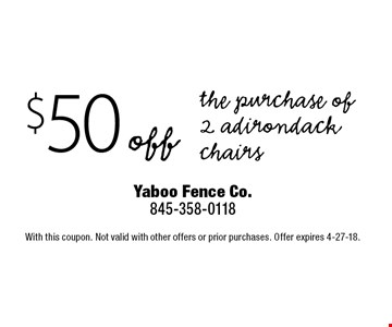 $50 off the purchase of 2 adirondack chairs. With this coupon. Not valid with other offers or prior purchases. Offer expires 4-27-18.