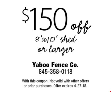 $150 off 8'x10' shed or larger. With this coupon. Not valid with other offers or prior purchases. Offer expires 4-27-18.