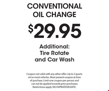 $29.95 Conventional Oil Change. Additional: Tire Rotate and Car Wash. Coupon not valid with any other offer. Up to 5 quarts oil on most vehicles. Must present coupon at time of purchase. Limit one coupon per person and can not be applied towards prior purchases. Restrictions apply. No Expiration Date.