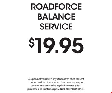 $19.95 Roadforce Balance Service. Coupon not valid with any other offer. Must present coupon at time of purchase. Limit one coupon per person and can not be applied towards prior purchases. Restrictions apply. No Expiration Date.