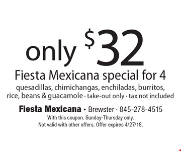 Only $32 Fiesta Mexicana special for 4. Quesadillas, chimichangas, enchiladas, burritos, rice, beans & guacamole - take-out only - tax not included. With this coupon. Sunday-Thursday only. Not valid with other offers. Offer expires 4/27/18.
