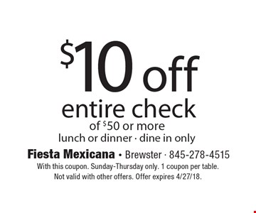 $10 off entire check of $50 or more, lunch or dinner - dine in only. With this coupon. Sunday-Thursday only. 1 coupon per table. Not valid with other offers. Offer expires 4/27/18.