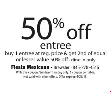 50% off entree. Buy 1 entree at reg. price & get 2nd of equal or lesser value 50% off - dine in only. With this coupon. Sunday-Thursday only. 1 coupon per table. Not valid with other offers. Offer expires 4/27/18.
