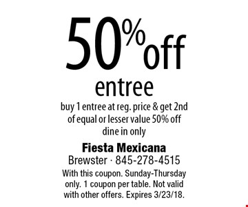 50% off entree. Buy 1 entree at reg. price & get 2nd of equal or lesser value 50% off. Dine in only. With this coupon. Sunday-Thursday only. 1 coupon per table. Not valid with other offers. Expires 3/23/18.
