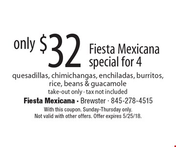 only $32 Fiesta Mexicana special for 4 quesadillas, chimichangas, enchiladas, burritos,rice, beans & guacamole take-out only - tax not included. With this coupon. Sunday-Thursday only. Not valid with other offers. Offer expires 5/25/18.