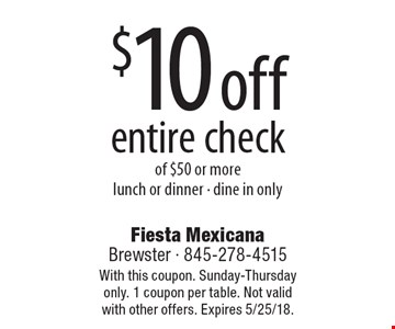 $10 off entire check of $50 or more lunch or dinner - dine in only. With this coupon. Sunday-Thursday only. 1 coupon per table. Not valid with other offers. Expires 5/25/18.