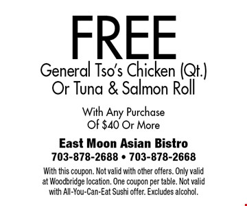 FREE General Tso's Chicken (Qt.) Or Tuna & Salmon Roll. With Any Purchase Of $40 Or More. With this coupon. Not valid with other offers. Only valid at Woodbridge location. One coupon per table. Not valid with All-You-Can-Eat Sushi offer. Excludes alcohol.
