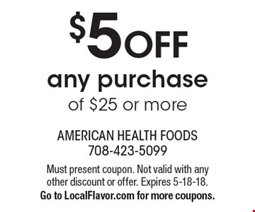 $5 OFF any purchase of $25 or more. Must present coupon. Not valid with any other discount or offer. Expires 5-18-18. Go to LocalFlavor.com for more coupons.