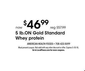 Now $46.99 5 lb. ON Gold Standard Whey protein. Reg $57.99. Must present coupon. Not valid with any other discount or offer. Expires 5-18-18. Go to LocalFlavor.com for more coupons.
