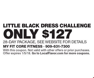 ONLY $127 Little Black Dress Challenge. 28-DAY PACKAGE, SEE WEBSITE FOR DETAILS. With this coupon. Not valid with other offers or prior purchases. Offer expires 1/5/18. Go to LocalFlavor.com for more coupons.
