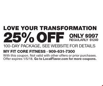 25% OFF LOVE YOUR TRANSFORMATION 100-DAY PACKAGE. SEE WEBSITE FOR DETAILS. ONLY $997. Regularly $1249. With this coupon. Not valid with other offers or prior purchases. Offer expires 1/5/18. Go to LocalFlavor.com for more coupons.
