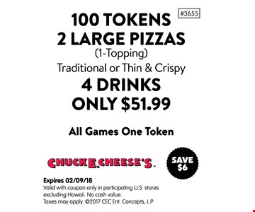 100 tokens, 2 large pizzas. (1-topping) Traditional or Thin & Crispy. 4 drinks. Only $51.99. All games one token. Expires 2-9-18. Valid with coupon only in participating U.S. stores excluding Hawaii. No cash value. Taxes may apply.
