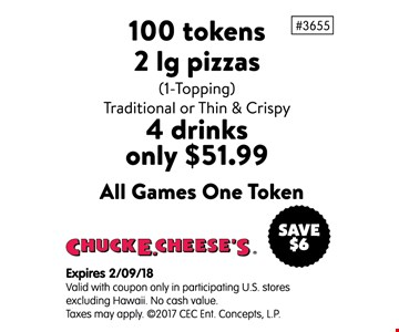 100 tokens 2 lg pizzas, 4 drinks only $51.99