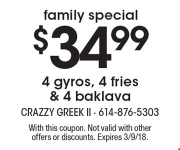 Family special $34.99 4 gyros, 4 fries & 4 baklava. With this coupon. Not valid with other offers or discounts. Expires 3/9/18.