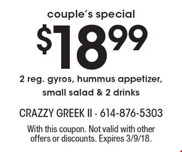 Couple's special $18.992 reg. gyros, hummus appetizer, small salad & 2 drinks. With this coupon. Not valid with other offers or discounts. Expires 3/9/18.