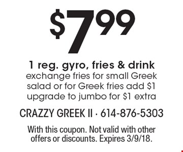 $7.991 reg. gyro, fries & drink, exchange fries for small Greek salad or for Greek fries add $1 upgrade to jumbo for $1 extra. With this coupon. Not valid with other offers or discounts. Expires 3/9/18.