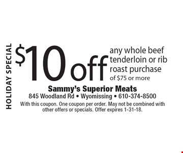 HOLIDAY SPECIAL $10 off any whole beef tenderloin or rib roast purchase of $75 or more. With this coupon. One coupon per order. May not be combined with other offers or specials. Offer expires 1-31-18.