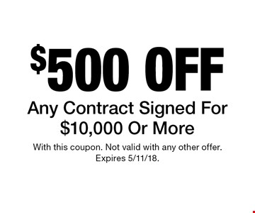 $500 off Any Contract Signed For $10,000 Or More. With this coupon. Not valid with any other offer. Expires 5/11/18.