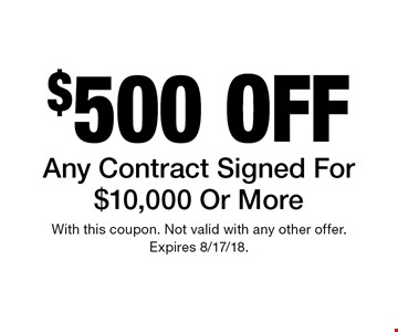 $500 off Any Contract Signed For $10,000 Or More. With this coupon. Not valid with any other offer. Expires 8/17/18.