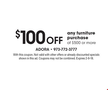 $100 Off any furniture purchase of $500 or more. With this coupon. Not valid with other offers or already discounted specials shown in this ad. Coupons may not be combined. Expires 2-9-18.