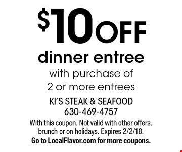 $10 off dinner entree with purchase of 2 or more entrees. With this coupon. Not valid with other offers. brunch or on holidays. Expires 2/2/18. Go to LocalFlavor.com for more coupons.