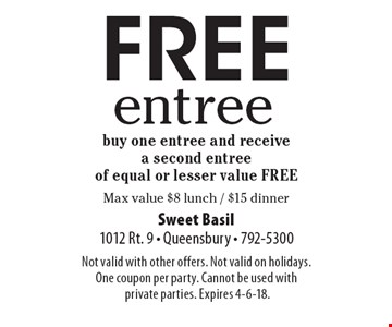FREE entree. Buy one entree and receive a second entree of equal or lesser value FREE. Max value $8 lunch / $15 dinner.
