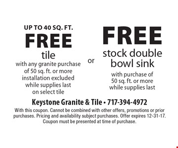 Up to 40 Sq. ft. free tile with any granite purchase of 50 sq. ft. or more. Installation excluded. While supplies last on select tile OR free stock double bowl sink with purchase of 50 sq. ft. or more. While supplies last. With this coupon. Cannot be combined with other offers, promotions or prior purchases. Pricing and availability subject purchases. Offer expires 12-31-17. Coupon must be presented at time of purchase.